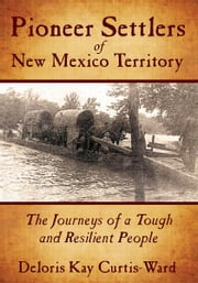 Pioneer Settlers of New Mexico Territory - The Journeys of a Tough and Resilient People ebook by Deloris Kay Curtis-Ward
