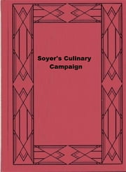 Soyer's Culinary Campaign - Being Historical Reminiscences of the Late War. with The Plain Art of Cookery for Military and Civil Institutions ebook by Alexis Soyer