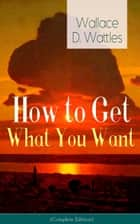 How to Get What You Want (Complete Edition): From one of The New Thought pioneers, author of The Science of Getting Rich, The Science of Being Well, The Science of Being Great, Hellfire Harrison, How to Promote Yourself and A New Christ ebook by Wallace  D.  Wattles