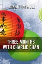 Three Months With Charley Chan ebook by Robert Ray Moon
