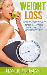 Weight Loss: How To Lose Weight Naturally With Smart, Healthy Weight Loss Tips - Weight Loss Success, #1 ebook by Haylie Furman