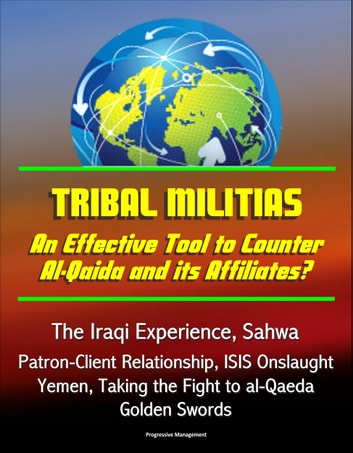 Tribal Militias: An Effective Tool to Counter Al-Qaida and its Affiliates? The Iraqi Experience, Sahwa, Patron-Client Relationship, ISIS Onslaught, Yemen, Taking the Fight to al-Qaeda, Golden Swords eBook by Progressive Management