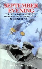 September Evening: The Life and Final Combat of the German World War One Ace Werner Voss - The Life and Final Combat of the 48-Victory Ace Werner Voss ebook by Barry Diggens