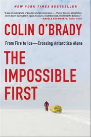 The Impossible First - From Fire to Ice—Crossing Antarctica Alone ebook by Colin O'Brady