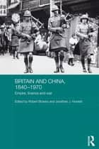 Britain and China, 1840-1970 - Empire, Finance and War ebook by Robert Bickers, Jonathan J. Howlett