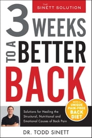 3 Weeks To A Better Back - Solutions for Healing the Structural, Nutritional, and Emotional Causes of Back Pain ebook by Todd Sinett