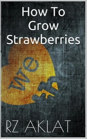 How To Grow Strawberries ebook by RZ Aklat