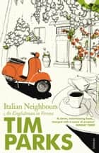 Italian Neighbours - An Englishman in Verona ebook by Tim Parks