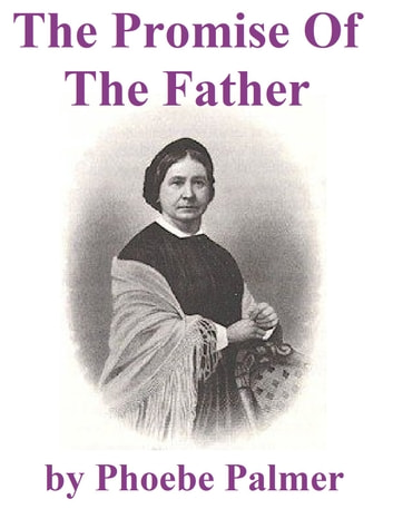 The Promise of the Father - A Neglected Specialty Of The Last Days ebook by Phoebe Palmer