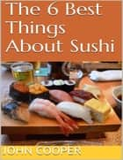 The 6 Best Things About Sushi ebook by John Cooper