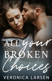 All Your Broken Choices ebook by Veronica Larsen