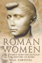 Roman Women - The Women who influenced the History of Rome ebook by Paul Chrystal