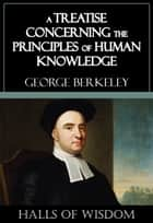 A Treatise Concerning the Principles of Human Knowledge [Halls of Wisdom] ebook by George Berkeley