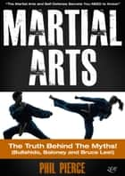 Martial Arts: The Truth Behind the Myths! - The Martial Arts and Self Defense Secrets You NEED to Know (Bullshido, Baloney and Bruce Lee!) ebook by Phil Pierce