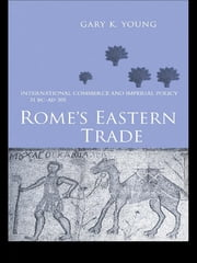 Rome's Eastern Trade - International Commerce and Imperial Policy 31 BC - AD 305 ebook by Gary K. Young