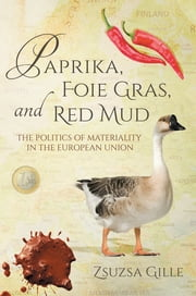 Paprika, Foie Gras, and Red Mud - The Politics of Materiality in the European Union ebook by Zsuzsa Gille