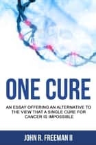 One Cure: An Essay Arguing Against the Idea that A Single Cure for Cancer is Impossible ebook by John R. Freeman II