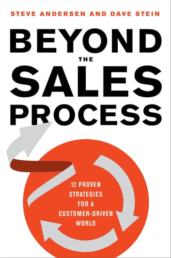 Beyond the Sales Process - 12 Proven Strategies for a Customer-Driven World eBook by Steve Andersen,Dave Stein
