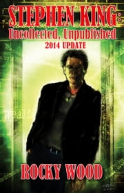 Stephen King: Unpublished, Uncollected – 2014 Update ebook by Rocky Wood