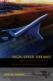 High-Speed Dreams - NASA and the Technopolitics of Supersonic Transportation, 1945–1999 ebook by Erik M. Conway
