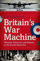 Britains War Machine: Weapons, Resources, and Experts in the Second World War ebook by David Edgerton