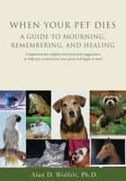 When Your Pet Dies - A Guide to Mourning, Remembering and Healing 電子書 by Alan D. Wolfelt, PhD
