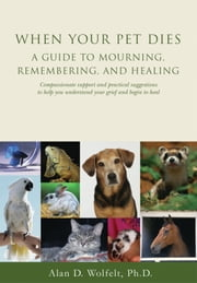 When Your Pet Dies - A Guide to Mourning, Remembering and Healing ebook by Alan D. Wolfelt, PhD