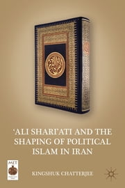 'Ali Shari'ati and the Shaping of Political Islam in Iran ebook by Kingshuk Chatterjee