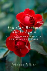 You Can Become Whole Again - A Guide to Healing for Christians in Grief ebook by Jolonda Miller
