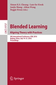 Blended Learning: Aligning Theory with Practices - 9th International Conference, ICBL 2016, Beijing, China, July 19-21, 2016, Proceedings ebook by Simon K.S. Cheung,Lam-for Kwok,Junjie Shang,Aihua Wang,Reggie Kwan