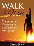 Walk & Win: 15 minutes a day to shine and reach all your goals ebook by Grégory Grand