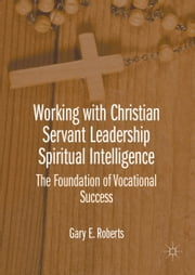 Working with Christian Servant Leadership Spiritual Intelligence - The Foundation of Vocational Success ebook by Gary E. Roberts