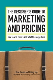 The Designer's Guide To Marketing And Pricing: How To Win Clients And What To Charge Them ebook by Benun, Ilise