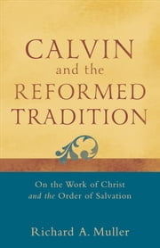 Calvin and the Reformed Tradition - On the Work of Christ and the Order of Salvation ebook by Richard A. Muller