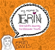 My Name is Erin: One Girl's Journey to Discover Truth ebook by Erin Davis