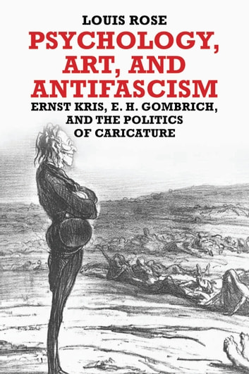 Psychology, Art, and Antifascism - Ernst Kris, E. H. Gombrich, and the Politics of Caricature ebook by Louis Rose