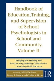 Handbook of Education, Training, and Supervision of School Psychologists in School and Community, Volume II - Bridging the Training and Practice Gap: Building Collaborative University/Field Practices ebook by Judith Kaufman,Tammy L. Hughes,Cynthia A. Riccio