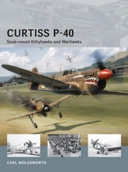Curtiss P-40 -Snub-nosed Kittyhawks and Warhawks ebook by Carl Molesworth,Adam Tooby,Richard Chasemore