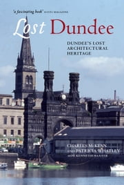 Lost Dundee - Dundee's Lost Architectural Heritage ebook by Charles McKean,Patricia Whatley