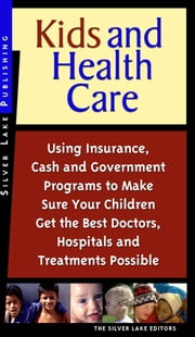 Kids & Health Care: Using Insurance, Cash and Government Programs to Make Sure Your Children Get the Best Doctors, Hospitals and Treatment ebook by Lake, The Silver
