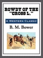 "Rowdy of the ""Cross L."" ebook by B. M. Bower"