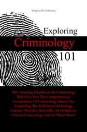 Exploring Criminology 101 - This Amazing Handbook On Criminology Will Give You The Comprehensive Compilation Of Criminology Ideas Like Examining The Different Criminology Careers, Theories, Best Jobs, Its Definition, Critical Criminology And So Much More! ebook by Virginia W. Holloway
