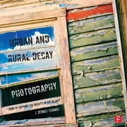 Urban and Rural Decay Photography - How to Capture the Beauty in the Blight ebook by J. Dennis Thomas