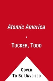 Atomic America - How a Deadly Explosion and a Feared Admiral Changed the Course of Nuclear History ebook by Todd Tucker