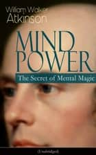 MIND POWER: The Secret of Mental Magic (Unabridged) - Uncover the Dynamic Mental Principle Pervading All Space, Immanent in All Things, Manifesting in an Infinite Variety of Forms, Degrees and Phases - The Energy Force Open to All People ebook by William Walker Atkinson
