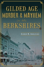 Gilded Age Murder & Mayhem in the Berkshires ebook by Andrew K. Amelinckx