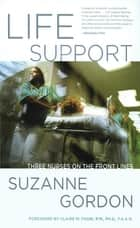 Life Support - Three Nurses on the Front Lines ebook by Suzanne Gordon, Claire M. Fagin