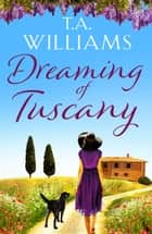 Dreaming of Tuscany - The unputdownable feel-good read of the year eBook by T.A. Williams