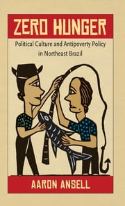 Zero Hunger - Political Culture and Antipoverty Policy in Northeast Brazil ebook by Aaron Ansell