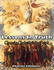 Lessons in Truth: Classic Christianity Book ebook by Charles Fillmore